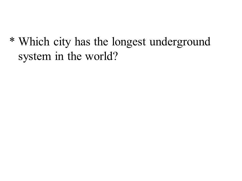 * Which city has the longest underground system in the world