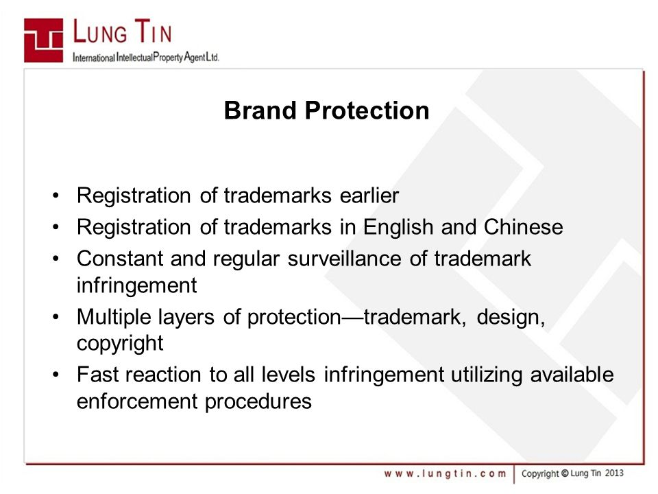 Brand Protection Registration of trademarks earlier Registration of trademarks in English and Chinese Constant and regular surveillance of trademark infringement Multiple layers of protection—trademark, design, copyright Fast reaction to all levels infringement utilizing available enforcement procedures
