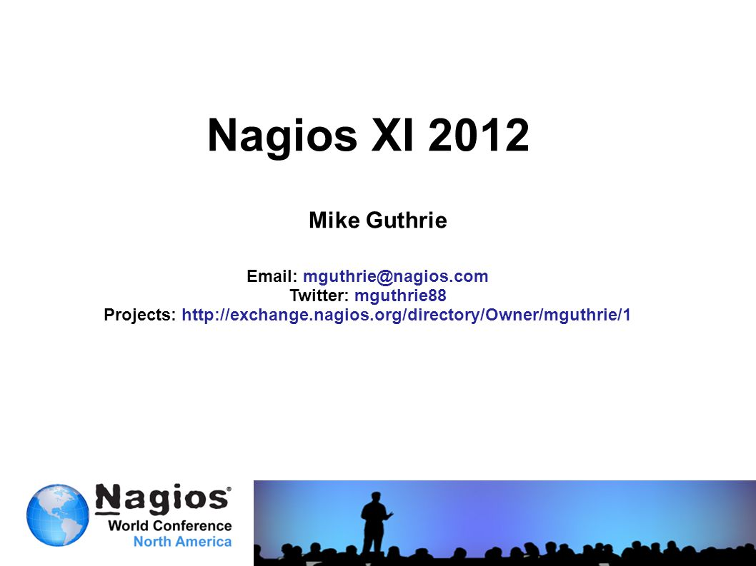 Nagios XI 2012 Mike Guthrie Email: mguthrie@nagios.com Twitter: mguthrie88 Projects: http://exchange.nagios.org/directory/Owner/mguthrie/1