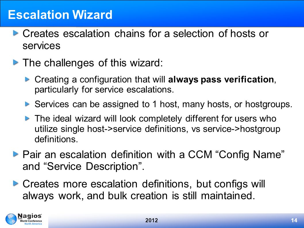 201214 Escalation Wizard Creates escalation chains for a selection of hosts or services The challenges of this wizard: Creating a configuration that will always pass verification, particularly for service escalations.