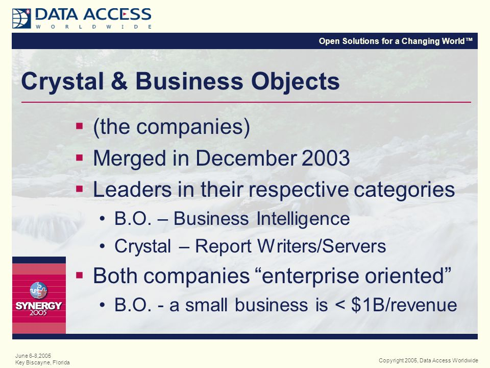 Open Solutions for a Changing World™ Copyright 2005, Data Access Worldwide June 6-8,2005 Key Biscayne, Florida Crystal & Business Objects  (the companies)  Merged in December 2003  Leaders in their respective categories B.O.