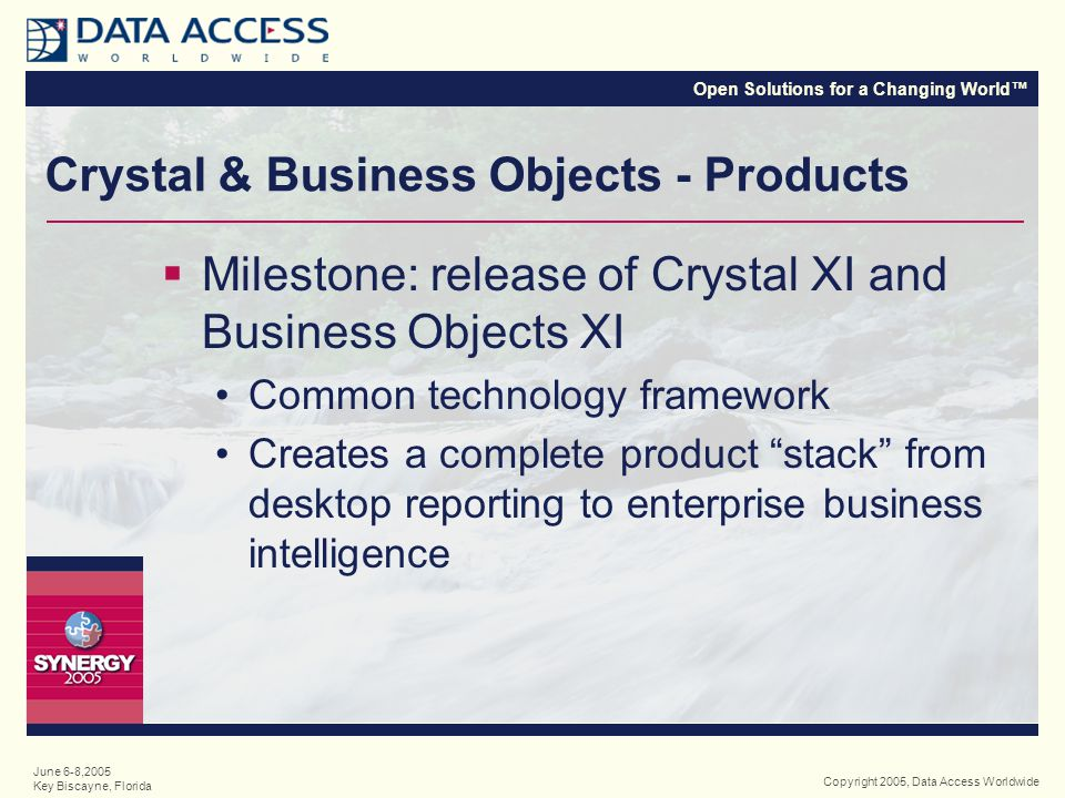 Open Solutions for a Changing World™ Copyright 2005, Data Access Worldwide June 6-8,2005 Key Biscayne, Florida Business Objects' Product Stack Market SpaceProduct Offering Enterprise Bus.