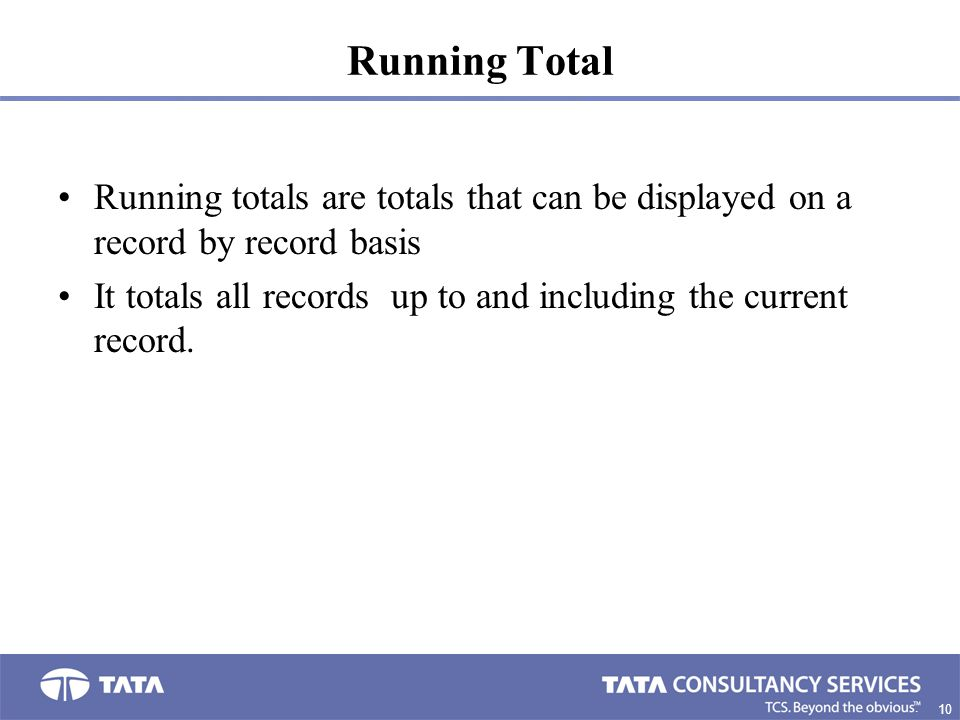 10 0. Running Total Running totals are totals that can be displayed on a record by record basis It totals all records up to and including the current