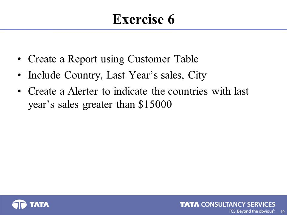 10 7. Exercise 6 Create a Report using Customer Table Include Country, Last Year's sales, City Create a Alerter to indicate the countries with last ye