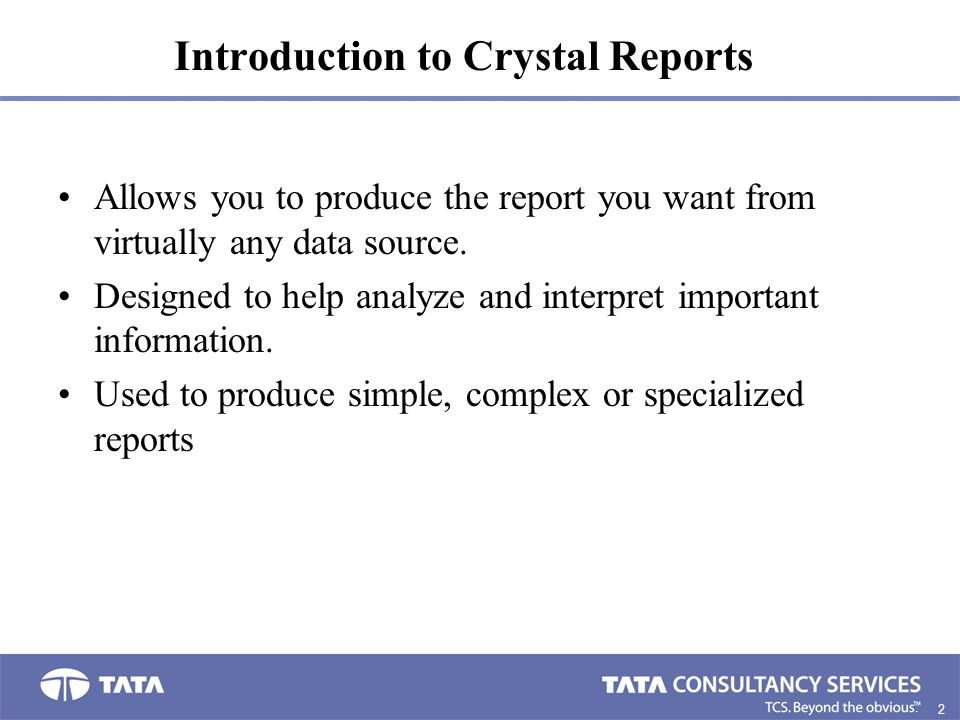 2. Introduction to Crystal Reports Allows you to produce the report you want from virtually any data source. Designed to help analyze and interpret im
