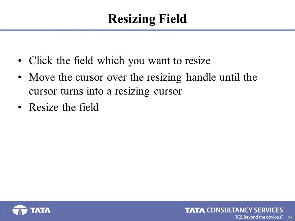 28. Resizing Field Click the field which you want to resize Move the cursor over the resizing handle until the cursor turns into a resizing cursor Res