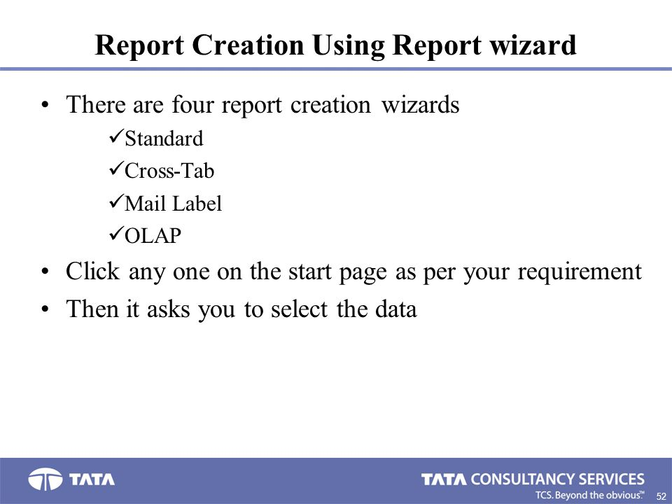 52. Report Creation Using Report wizard There are four report creation wizards Standard Cross-Tab Mail Label OLAP Click any one on the start page as p