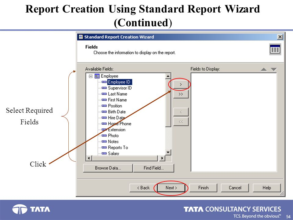 54. Report Creation Using Standard Report Wizard (Continued) Select Required Fields Click