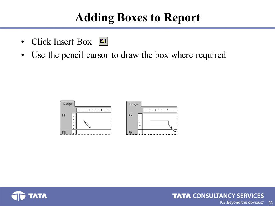 66. Adding Boxes to Report Click Insert Box Use the pencil cursor to draw the box where required