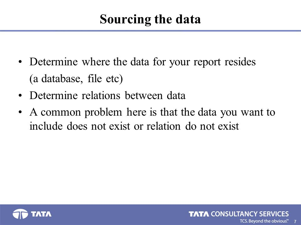 7. Sourcing the data Determine where the data for your report resides (a database, file etc) Determine relations between data A common problem here is