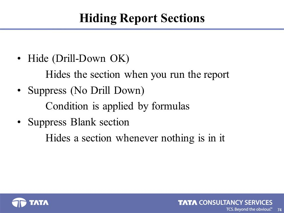 74. Hiding Report Sections Hide (Drill-Down OK) Hides the section when you run the report Suppress (No Drill Down) Condition is applied by formulas Su