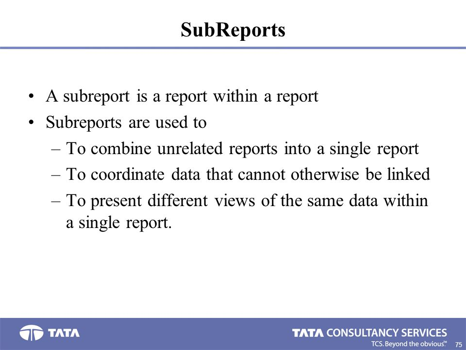75. SubReports A subreport is a report within a report Subreports are used to –To combine unrelated reports into a single report –To coordinate data t