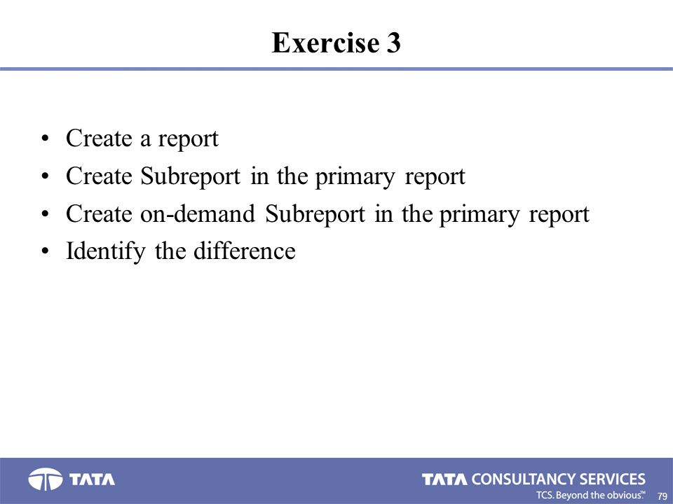 79. Exercise 3 Create a report Create Subreport in the primary report Create on-demand Subreport in the primary report Identify the difference