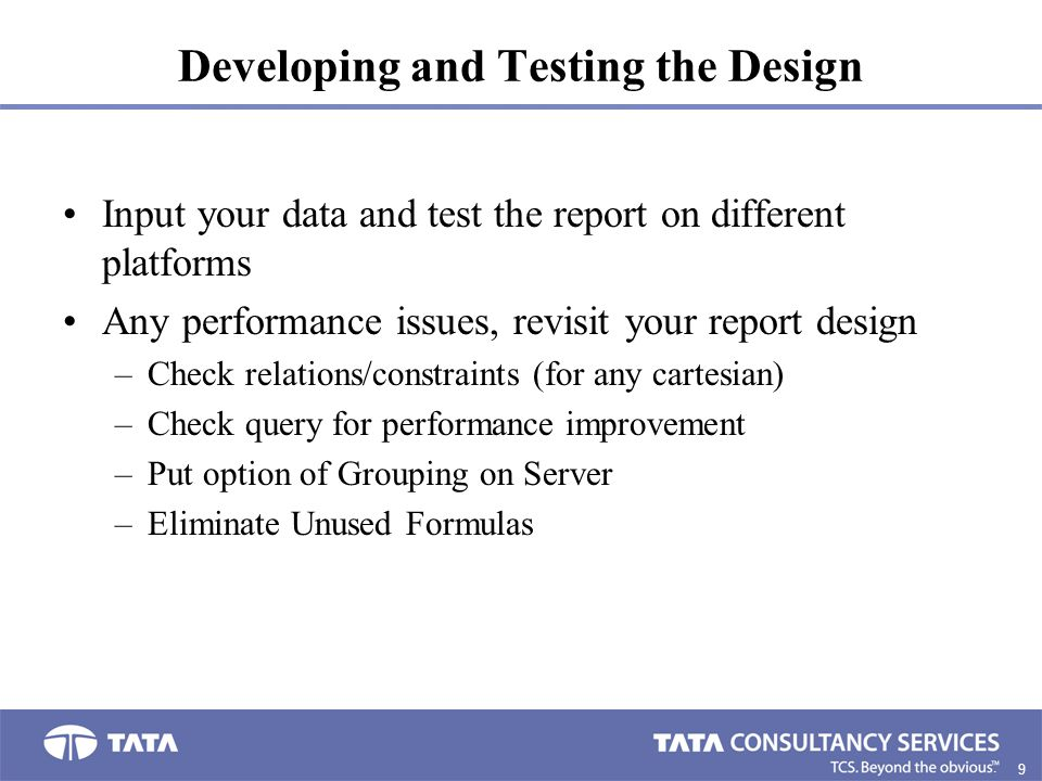 9. Developing and Testing the Design Input your data and test the report on different platforms Any performance issues, revisit your report design –Ch