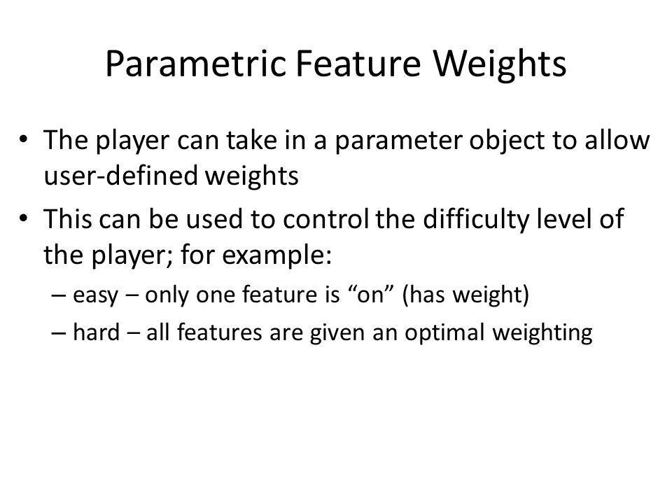 Parametric Feature Weights The player can take in a parameter object to allow user-defined weights This can be used to control the difficulty level of the player; for example: – easy – only one feature is on (has weight) – hard – all features are given an optimal weighting