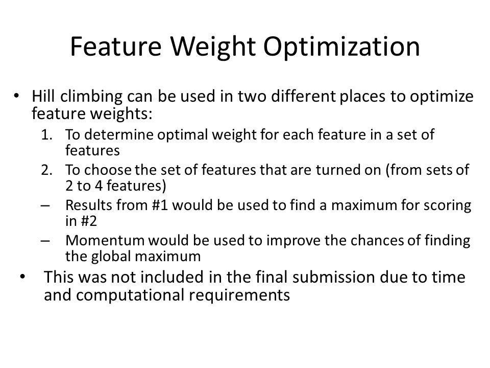 Feature Weight Optimization Hill climbing can be used in two different places to optimize feature weights: 1.To determine optimal weight for each feature in a set of features 2.To choose the set of features that are turned on (from sets of 2 to 4 features) – Results from #1 would be used to find a maximum for scoring in #2 – Momentum would be used to improve the chances of finding the global maximum This was not included in the final submission due to time and computational requirements