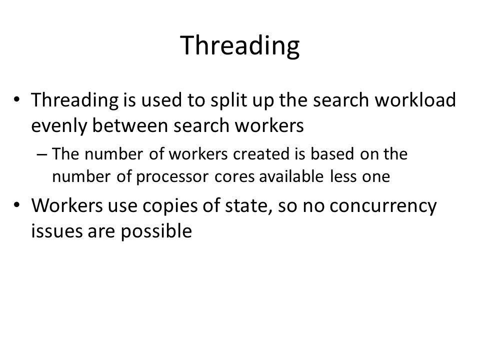 Threading Threading is used to split up the search workload evenly between search workers – The number of workers created is based on the number of processor cores available less one Workers use copies of state, so no concurrency issues are possible