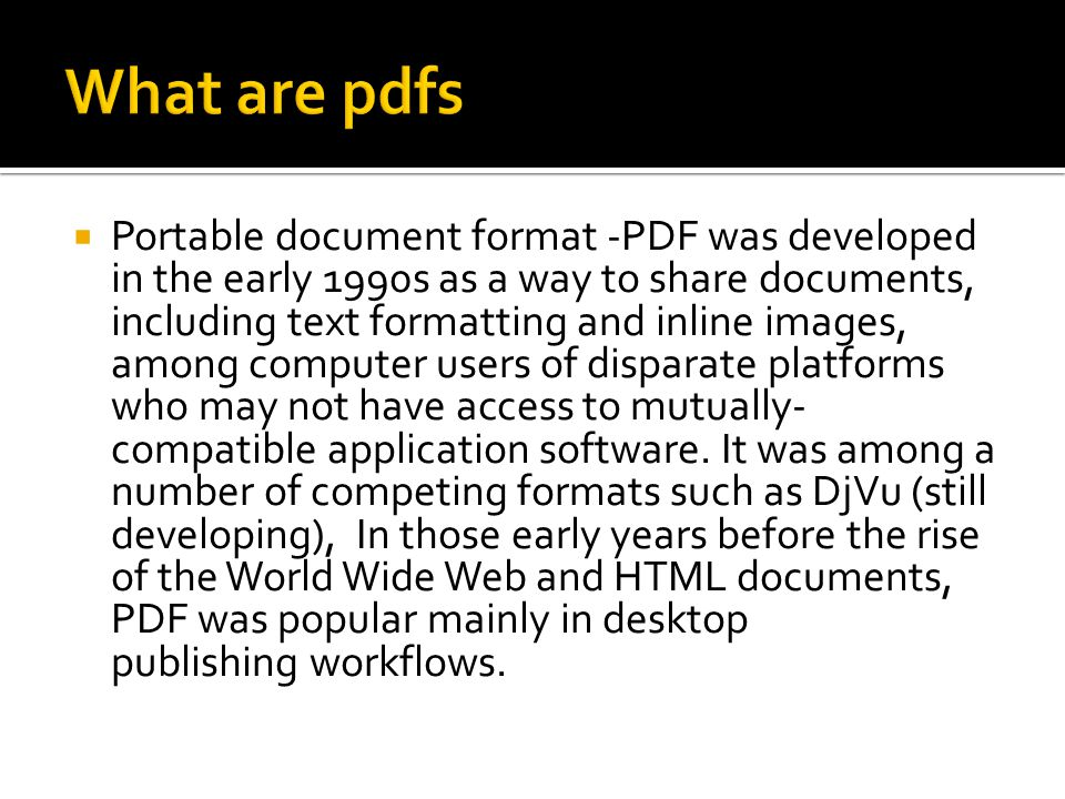  Portable document format -PDF was developed in the early 1990s as a way to share documents, including text formatting and inline images, among compu
