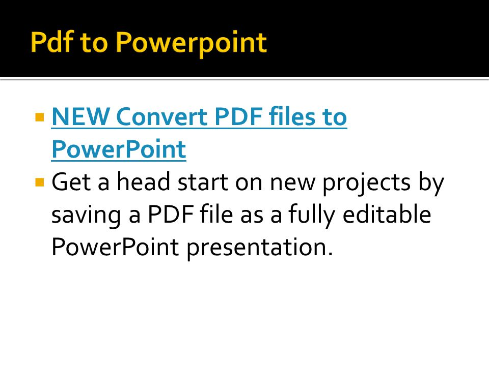 NEW Convert PDF files to PowerPoint NEW Convert PDF files to PowerPoint  Get a head start on new projects by saving a PDF file as a fully editable