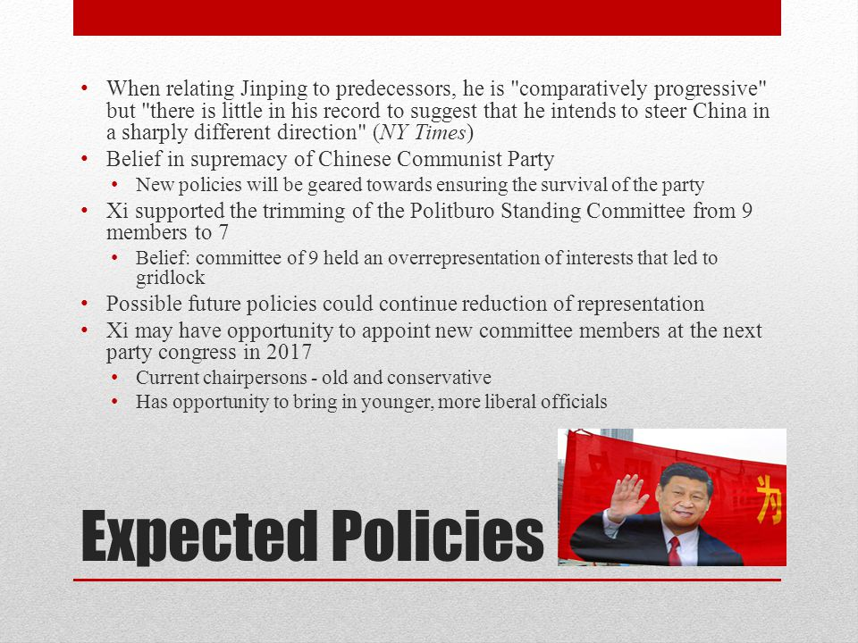 Expected Policies When relating Jinping to predecessors, he is comparatively progressive but there is little in his record to suggest that he intends to steer China in a sharply different direction (NY Times) Belief in supremacy of Chinese Communist Party New policies will be geared towards ensuring the survival of the party Xi supported the trimming of the Politburo Standing Committee from 9 members to 7 Belief: committee of 9 held an overrepresentation of interests that led to gridlock Possible future policies could continue reduction of representation Xi may have opportunity to appoint new committee members at the next party congress in 2017 Current chairpersons - old and conservative Has opportunity to bring in younger, more liberal officials