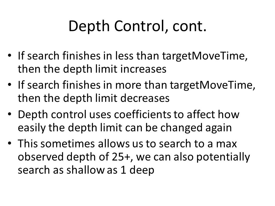 Depth Control, cont. If search finishes in less than targetMoveTime, then the depth limit increases If search finishes in more than targetMoveTime, th