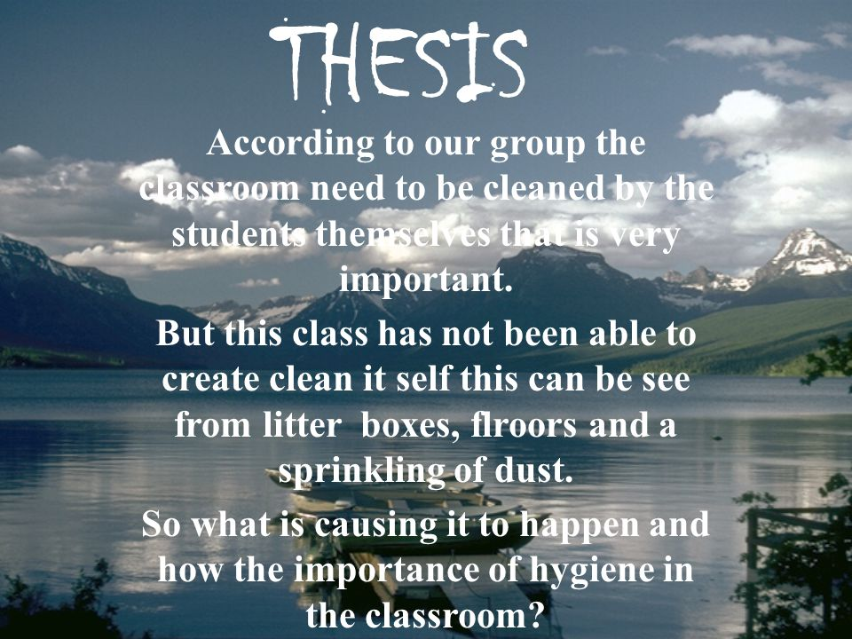 THESIS According to our group the classroom need to be cleaned by the students themselves that is very important.