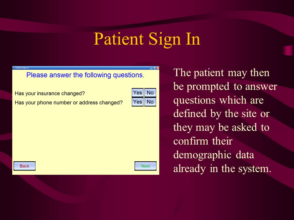 Patient Sign In The patient may then be prompted to answer questions which are defined by the site or they may be asked to confirm their demographic d