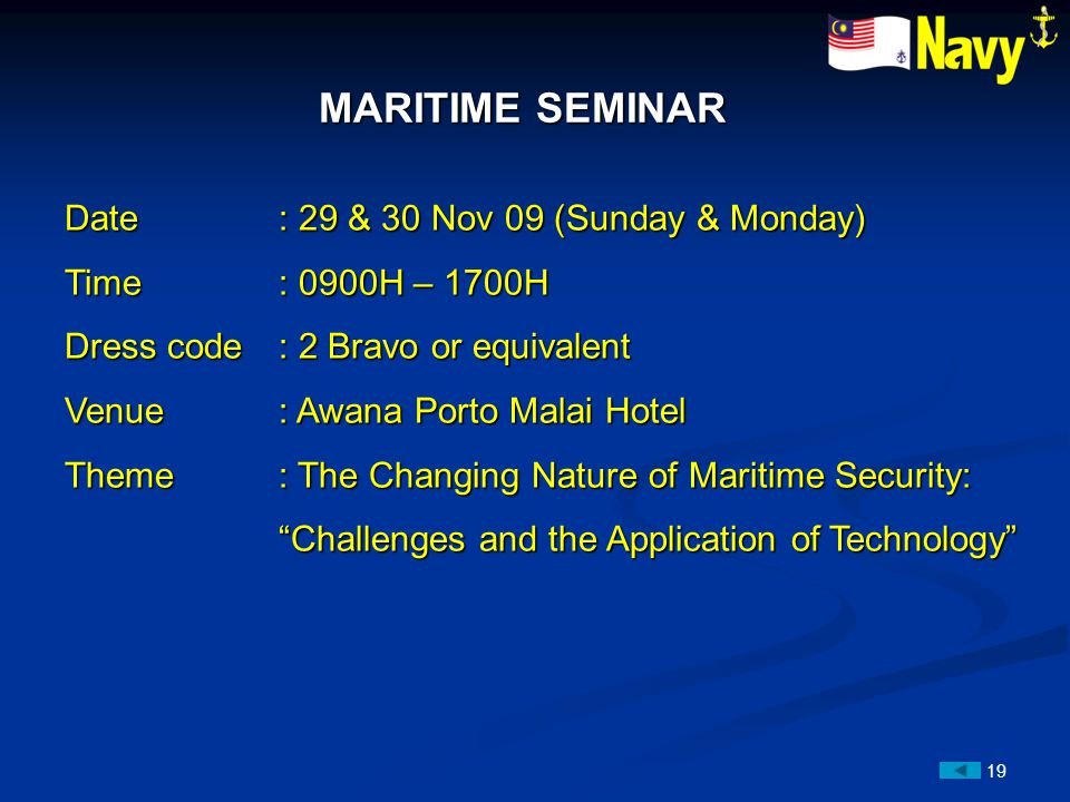 19 MARITIME SEMINAR MARITIME SEMINAR Date: 29 & 30 Nov 09 (Sunday & Monday) Time: 0900H – 1700H Dress code: 2 Bravo or equivalent Venue: Awana Porto Malai Hotel Theme: The Changing Nature of Maritime Security: Challenges and the Application of Technology