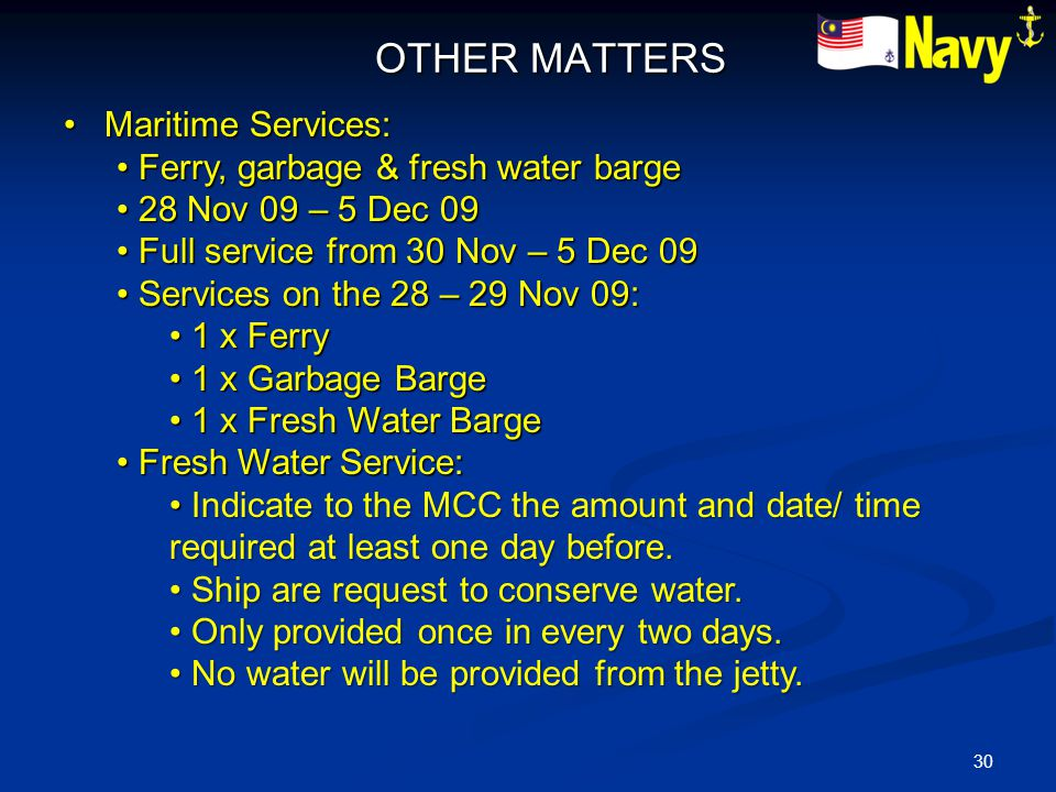 30 OTHER MATTERS OTHER MATTERS Maritime Services: Maritime Services: Ferry, garbage & fresh water barge Ferry, garbage & fresh water barge 28 Nov 09 – 5 Dec 09 28 Nov 09 – 5 Dec 09 Full service from 30 Nov – 5 Dec 09 Full service from 30 Nov – 5 Dec 09 Services on the 28 – 29 Nov 09: Services on the 28 – 29 Nov 09: 1 x Ferry 1 x Ferry 1 x Garbage Barge 1 x Garbage Barge 1 x Fresh Water Barge 1 x Fresh Water Barge Fresh Water Service: Fresh Water Service: Indicate to the MCC the amount and date/ time required at least one day before.