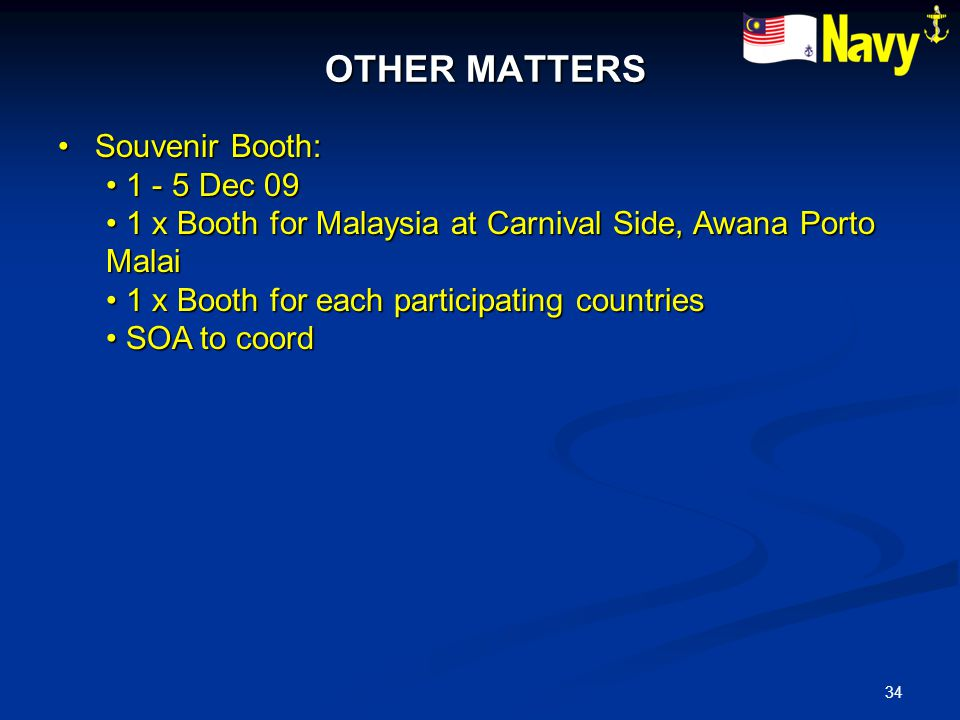 34 OTHER MATTERS OTHER MATTERS Souvenir Booth: Souvenir Booth: 1 - 5 Dec 09 1 - 5 Dec 09 1 x Booth for Malaysia at Carnival Side, Awana Porto Malai 1 x Booth for Malaysia at Carnival Side, Awana Porto Malai 1 x Booth for each participating countries 1 x Booth for each participating countries SOA to coord SOA to coord