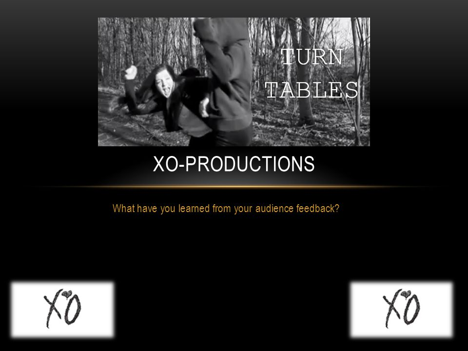 What have you learned from your audience feedback? XO-PRODUCTIONS