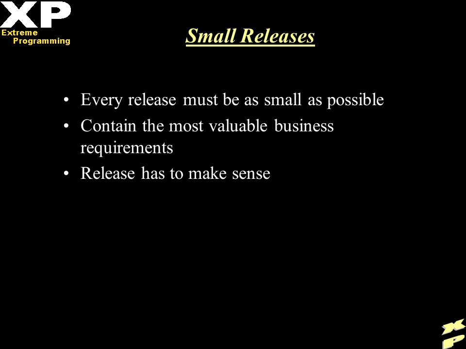 Small Releases Every release must be as small as possible Contain the most valuable business requirements Release has to make sense