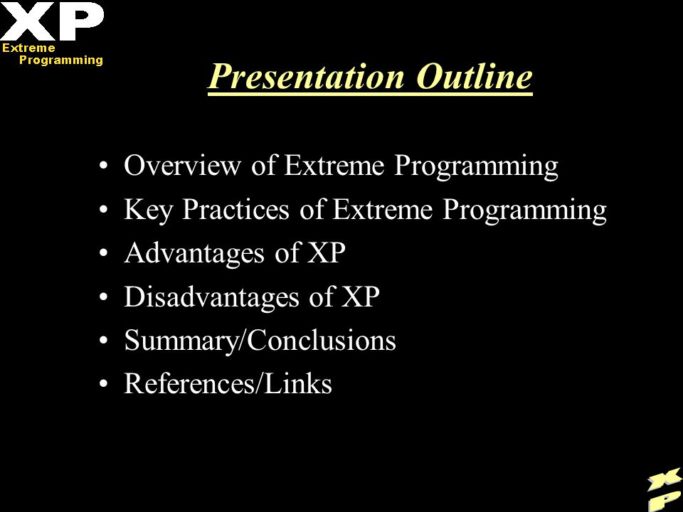Presentation Outline Overview of Extreme Programming Key Practices of Extreme Programming Advantages of XP Disadvantages of XP Summary/Conclusions References/Links