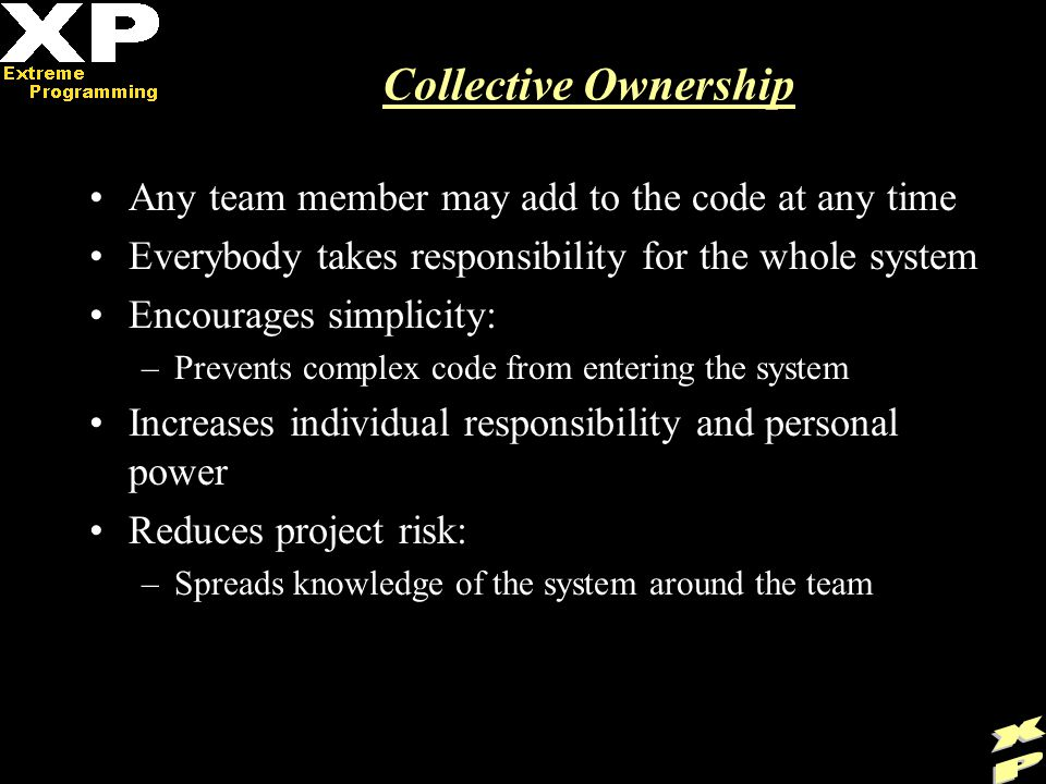 Collective Ownership Any team member may add to the code at any time Everybody takes responsibility for the whole system Encourages simplicity: –Prevents complex code from entering the system Increases individual responsibility and personal power Reduces project risk: –Spreads knowledge of the system around the team