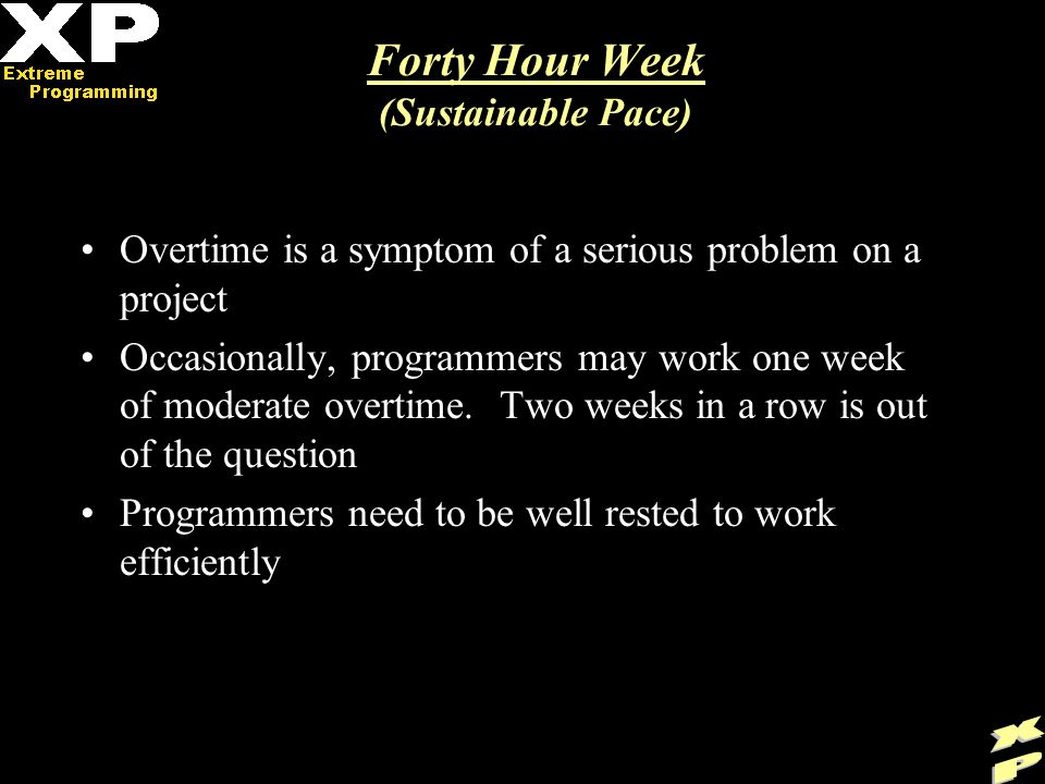 Forty Hour Week (Sustainable Pace) Overtime is a symptom of a serious problem on a project Occasionally, programmers may work one week of moderate overtime.