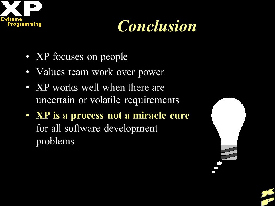Conclusion XP focuses on people Values team work over power XP works well when there are uncertain or volatile requirements XP is a process not a miracle cure for all software development problems