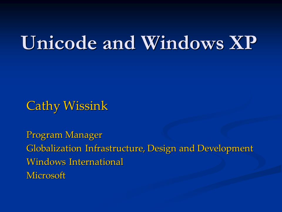 Unicode and Windows XP Cathy Wissink Program Manager Globalization Infrastructure, Design and Development Windows International Microsoft