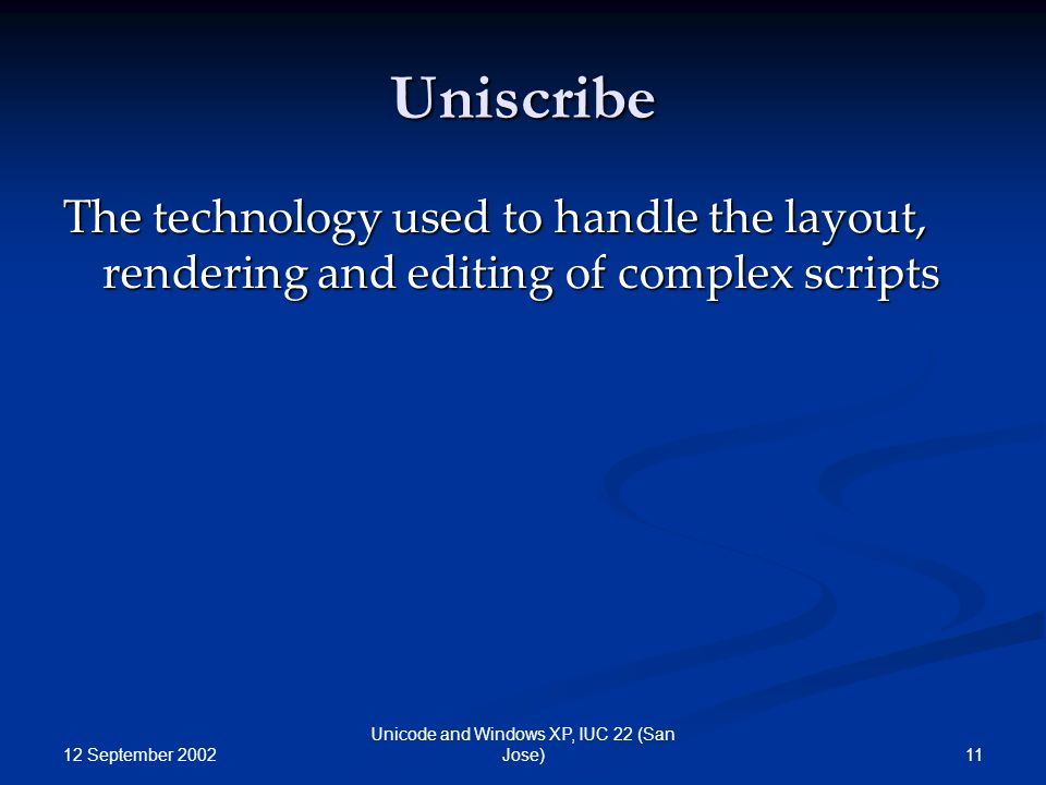 12 September 2002 11 Unicode and Windows XP, IUC 22 (San Jose) Uniscribe The technology used to handle the layout, rendering and editing of complex scripts