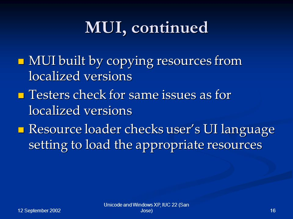 12 September 2002 16 Unicode and Windows XP, IUC 22 (San Jose) MUI, continued MUI built by copying resources from localized versions MUI built by copying resources from localized versions Testers check for same issues as for localized versions Testers check for same issues as for localized versions Resource loader checks user's UI language setting to load the appropriate resources Resource loader checks user's UI language setting to load the appropriate resources