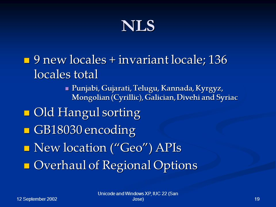 12 September 2002 19 Unicode and Windows XP, IUC 22 (San Jose) NLS 9 new locales + invariant locale; 136 locales total 9 new locales + invariant local