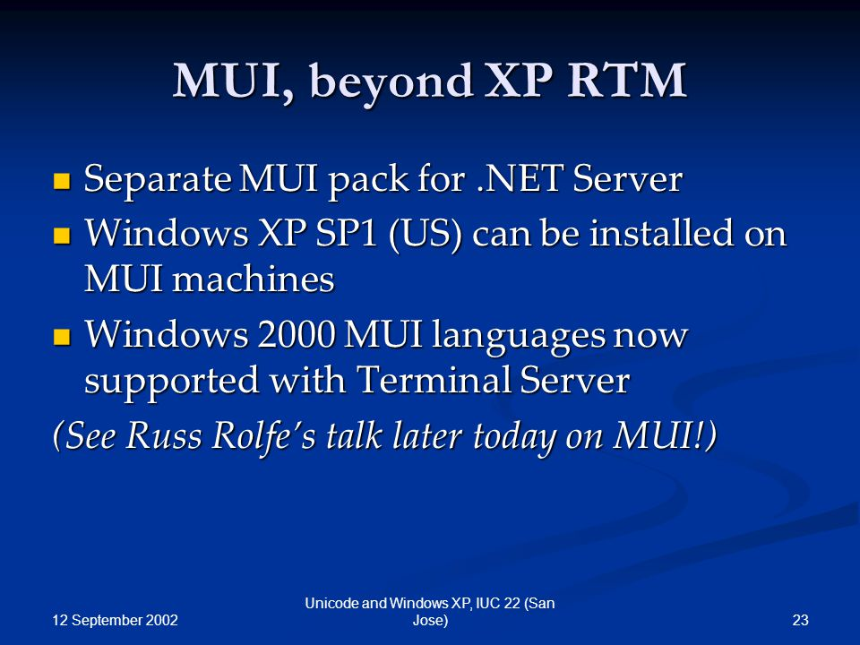 12 September 2002 23 Unicode and Windows XP, IUC 22 (San Jose) MUI, beyond XP RTM Separate MUI pack for.NET Server Separate MUI pack for.NET Server Windows XP SP1 (US) can be installed on MUI machines Windows XP SP1 (US) can be installed on MUI machines Windows 2000 MUI languages now supported with Terminal Server Windows 2000 MUI languages now supported with Terminal Server (See Russ Rolfe's talk later today on MUI!)