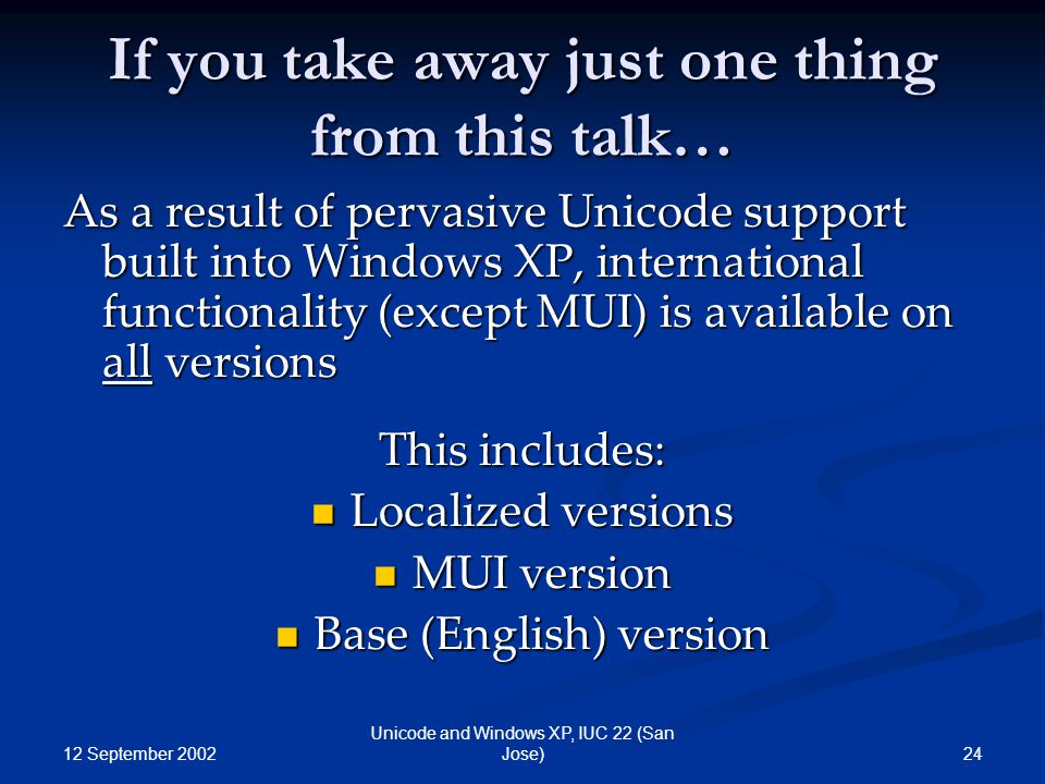 12 September 2002 24 Unicode and Windows XP, IUC 22 (San Jose) If you take away just one thing from this talk… As a result of pervasive Unicode support built into Windows XP, international functionality (except MUI) is available on all versions This includes: Localized versions Localized versions MUI version MUI version Base (English) version Base (English) version