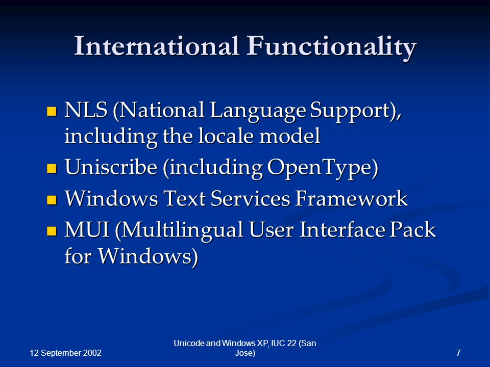 12 September 2002 7 Unicode and Windows XP, IUC 22 (San Jose) International Functionality NLS (National Language Support), including the locale model NLS (National Language Support), including the locale model Uniscribe (including OpenType) Uniscribe (including OpenType) Windows Text Services Framework Windows Text Services Framework MUI (Multilingual User Interface Pack for Windows) MUI (Multilingual User Interface Pack for Windows)