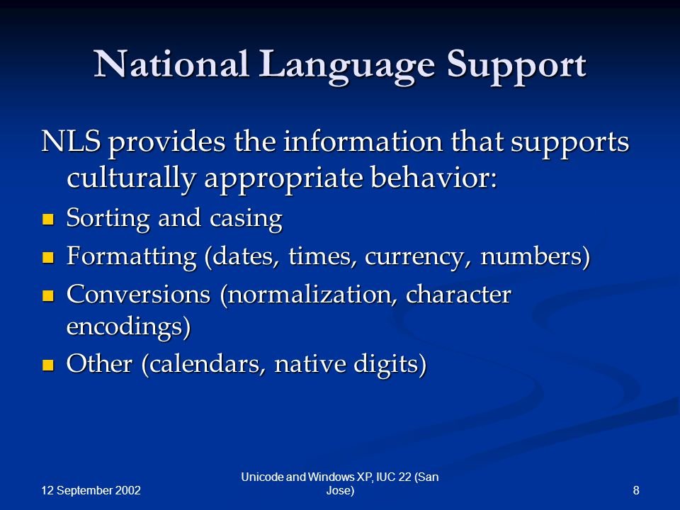 12 September 2002 8 Unicode and Windows XP, IUC 22 (San Jose) National Language Support NLS provides the information that supports culturally appropri