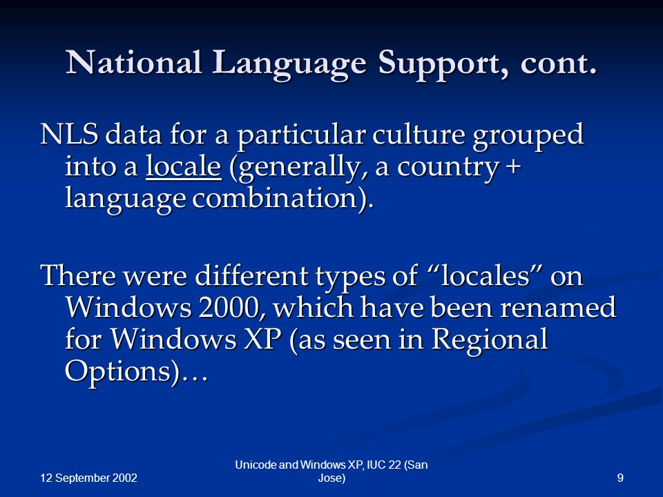 12 September 2002 9 Unicode and Windows XP, IUC 22 (San Jose) National Language Support, cont. NLS data for a particular culture grouped into a locale