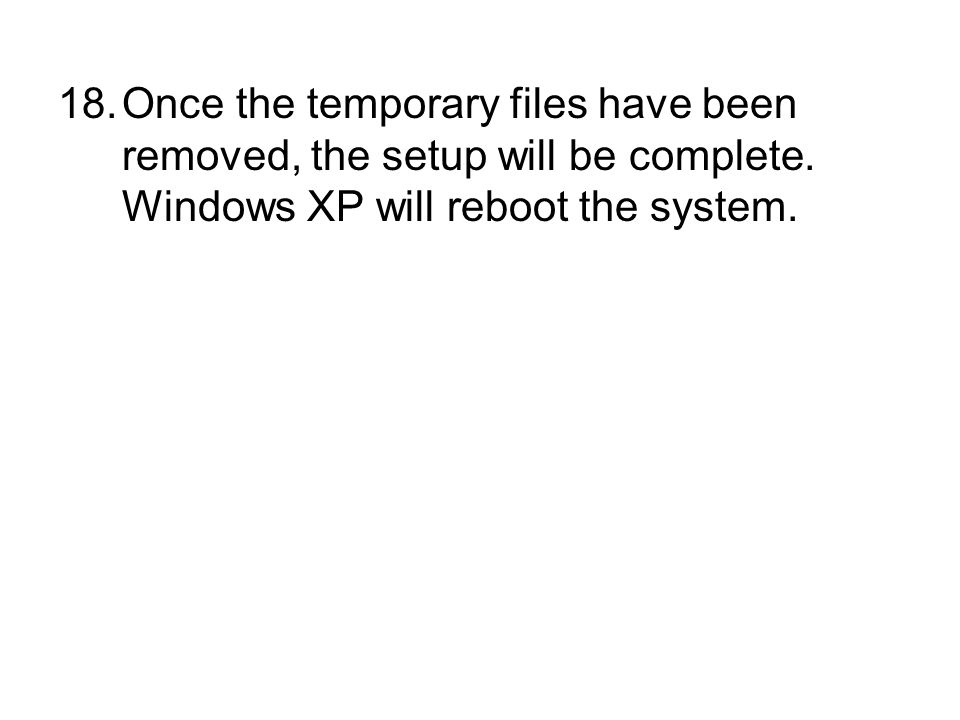 18.Once the temporary files have been removed, the setup will be complete. Windows XP will reboot the system.