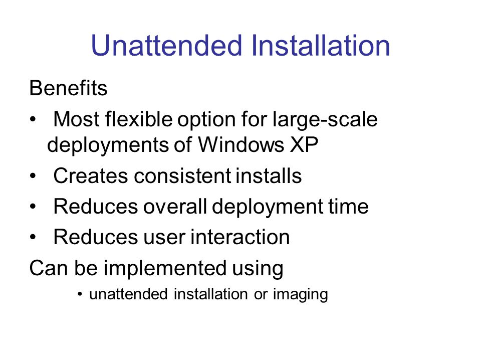 Unattended Installation Benefits Most flexible option for large-scale deployments of Windows XP Creates consistent installs Reduces overall deployment