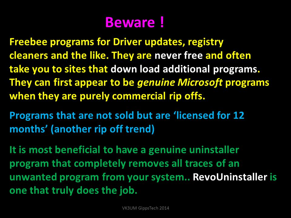Beware ! Freebee programs for Driver updates, registry cleaners and the like. They are never free and often take you to sites that down load additiona