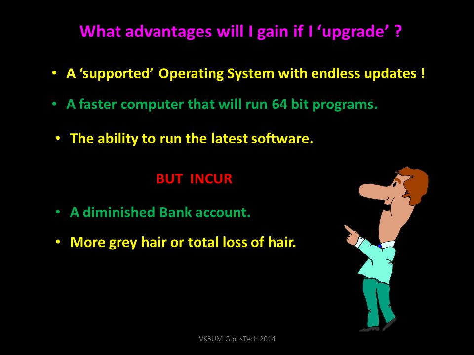What advantages will I gain if I 'upgrade' ? A 'supported' Operating System with endless updates ! A faster computer that will run 64 bit programs. A