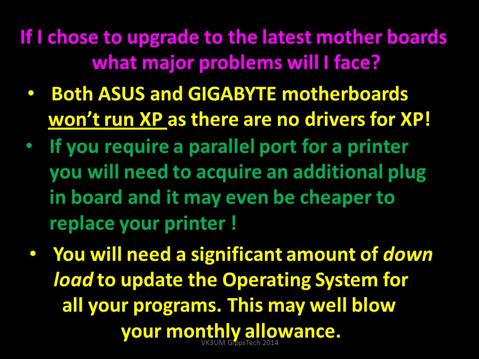 Both ASUS and GIGABYTE motherboards won't run XP as there are no drivers for XP! If I chose to upgrade to the latest mother boards what major problems